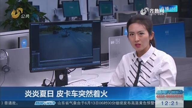 【连线编辑区】炎炎夏日 皮卡车突然着火