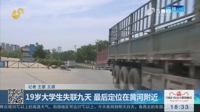 济南:19岁大学生失联九天 最后定位在黄河附近