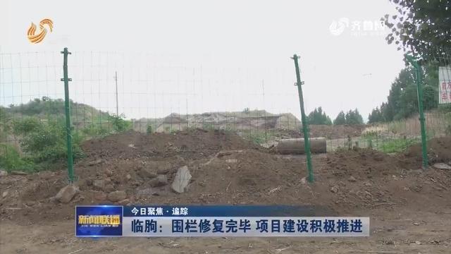 【今日聚焦·追踪】临朐:围栏修复完毕 项目建设积极推进