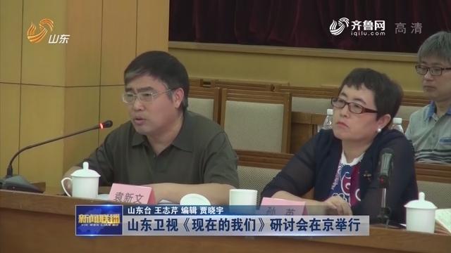 山东卫视《现在的我们》研讨会在京举行