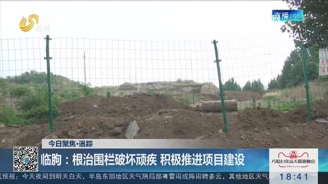 【今日聚焦·追踪】临朐:根治围栏破坏顽疾 积极推进项目建设
