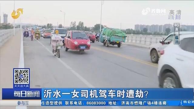 【4G直播】沂水一女司机驾车时遭劫?