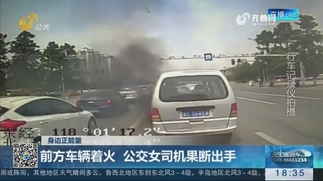 【身边正能量】淄博:前方车辆着火 公交女司机果断出手