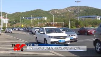 《问安齐鲁》06-15播出《山东:公安机关查处交通违法行为23.2万起》