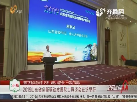 【智汇齐鲁 科创未来】2019山东省创新驱动发展院士恳谈会在济举行