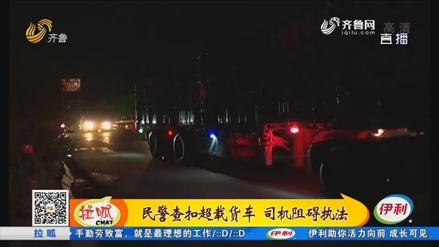 枣庄:民警查扣超载货车 司机阻碍执法