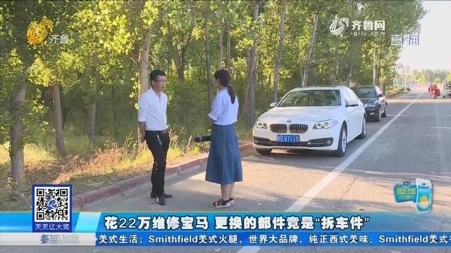 """枣庄:花22万维修宝马 更换的部件竟是""""拆车件"""""""