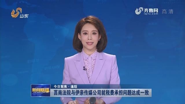 【今日聚焦·追踪】莒南法院与伊亲传媒公司就税费承担问题达成一致