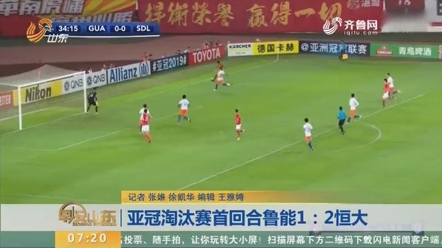 亚冠淘汰赛首回合鲁能1:2恒大