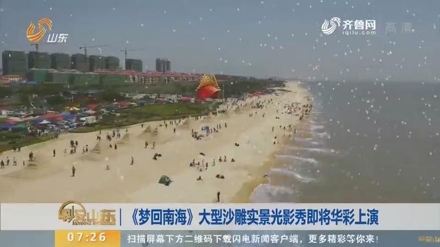 《梦回南海》大型沙雕实景光影秀即将华彩上演