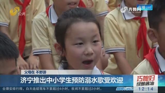 【父母在 不野游】济宁推出中小学生预防溺水歌受欢迎