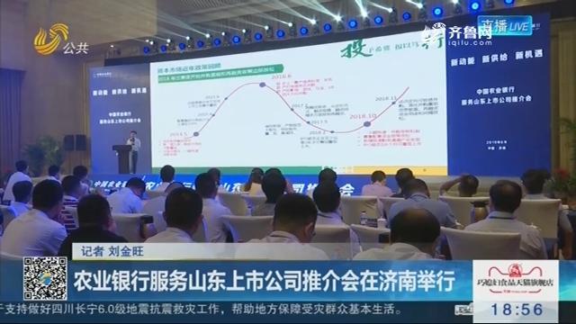 农业银行服务山东上市公司推介会在济南举行