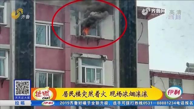 济南:居民楼突然着火 现场浓烟滚滚