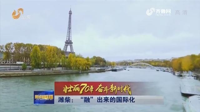 """【壮丽70年 奋斗新时代】潍柴:""""融""""出来的国际化"""