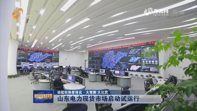 【动能转换看落实·大竞赛 大比武】山东电力现货市场启动试运行