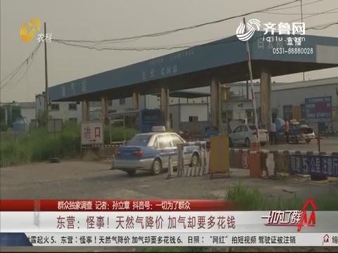 【群众独家调查】东营:怪事!天然气降价 加气却要多花钱