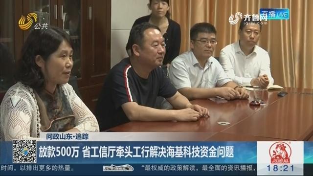 【问政山东·追踪】放款500万 省工信厅牵头工行解决海基科技资金问题