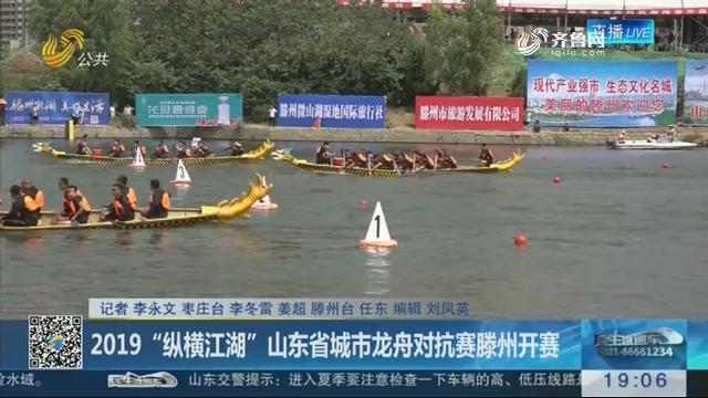 """2019""""纵横江湖""""山东省城市龙舟对抗赛滕州开赛"""