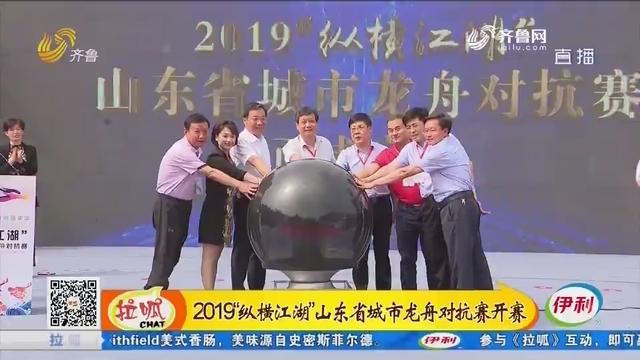 """滕州:2019""""纵横江湖""""山东省城市龙舟对抗赛开赛"""