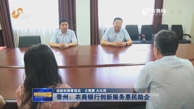 【动能转换看落实·大竞赛 大比武】青州:农商银行创新服务惠民助企