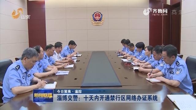 【今日聚焦·追踪】淄博交警:十天内开通禁行区网络办证系统