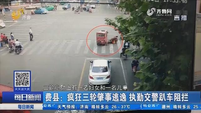 费县:疯狂三轮肇事逃逸 执勤交警趴车阻拦