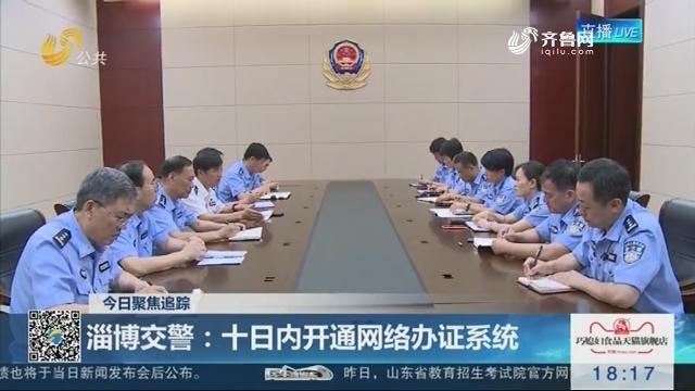 【今日聚焦追踪】淄博交警:十日内开通网络办证系统
