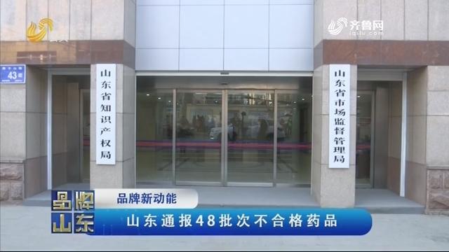 【品牌新动能】山东通报48批次不合格药品