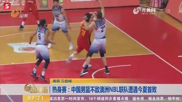 热身赛:中国男篮不敌澳洲NBL联队遭遇今夏首败