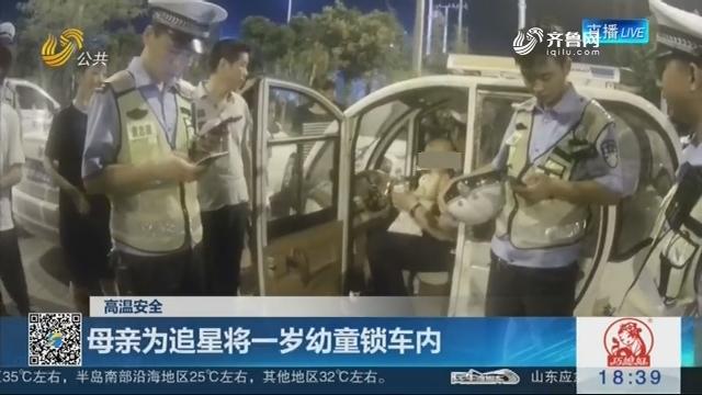【高温安全】菏泽:母亲为追星将一岁幼童锁车内