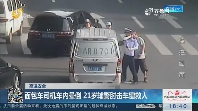 【高温安全】济南:面包车司机车内晕倒 21岁辅警肘击车窗救人