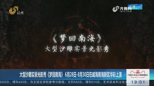 大型沙雕实景光影秀《梦回南海》 6月28日-8月30日在威海南海新区华彩上演