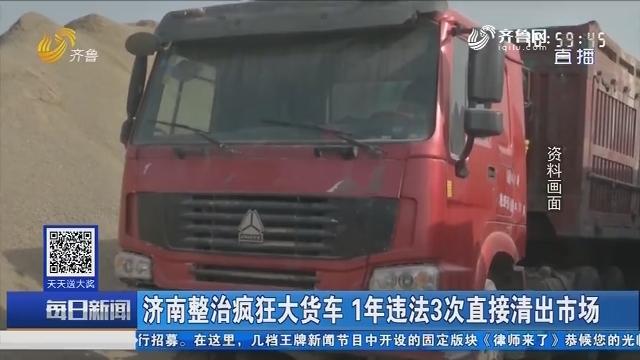 济南整治疯狂大货车 1年违法3次直接清出市场