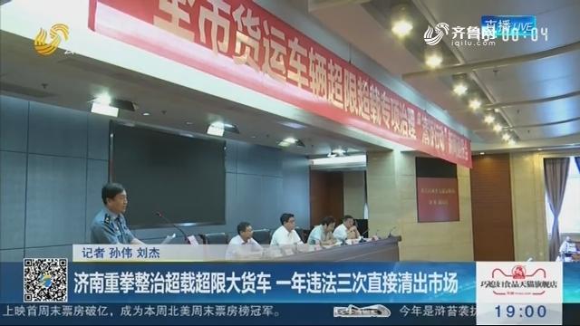 济南重拳整治超载超限大货车 一年违法三次直接清出市场