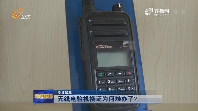 【今日聚焦】无线电验机换证为何难办了?