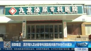 【真相】追踪报道:原济南九龙泌尿专科医院相关医疗纠纷仍未解决