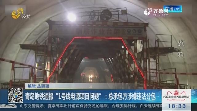 """青岛地铁通报""""1号线电源项目问题"""":总承包方涉嫌违法分包"""