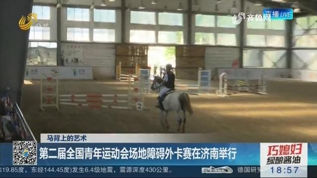 【马背上的艺术】第二届全国青年运动会场地障碍外卡赛在济南举行