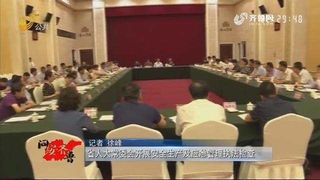 20190629《问安齐鲁》:省人大常委会开展安全生产及应急管理执法检查