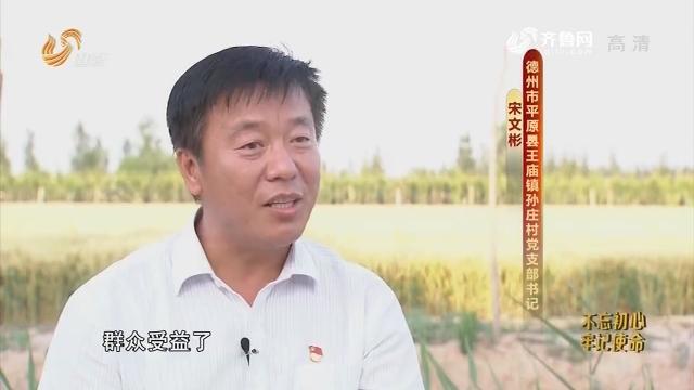 20190630《齐鲁先锋》:在习近平新时代中国特色社会主义思想指引下·奋斗新时代 党员新作为 宋文彬——为村里的事忙并快乐着