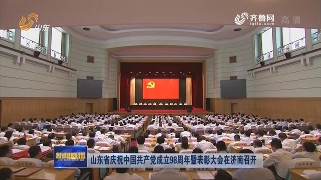 山东省庆祝中国共产党成立98周年暨表彰大会在济南召开