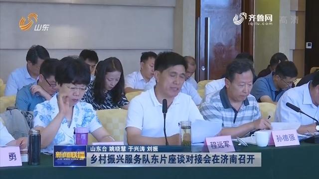乡村振兴服务队东片座谈对接会在济南召开