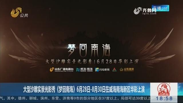 大型沙雕實景光影秀《夢回南?!?6月28日-8月30日在威海南海新區華彩上演