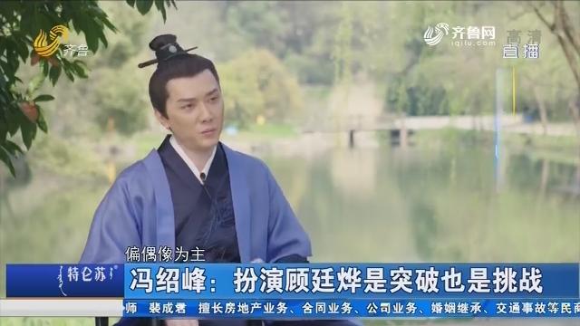 【好戏在后头】冯绍峰:扮演顾廷烨是突破也是挑战