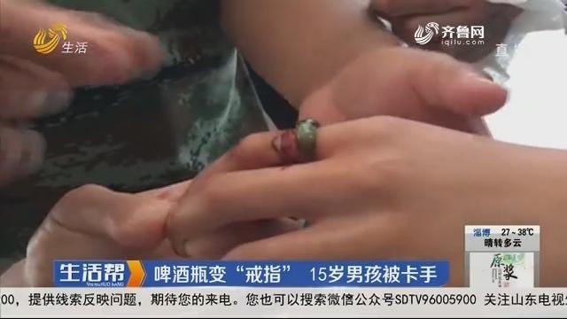 """威海:啤酒瓶变""""戒指"""" 15岁男孩被卡手"""