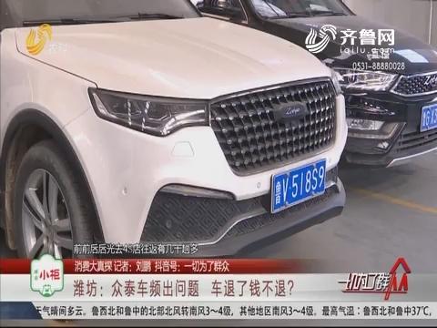 【消费大真探】潍坊:众泰车频出问题 车退了钱不退?