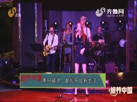20190705《旅养中国》:乘风破浪 邮轮开启新生活!