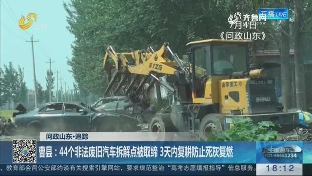 【问政山东·追踪】曹县:44个非法废旧汽车拆解点被取缔 3天内复耕防止死灰复燃