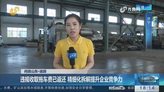 【问政山东·追踪】闪电连线:违规收取拖车费已返还 精细化拆解提升企业竞争力