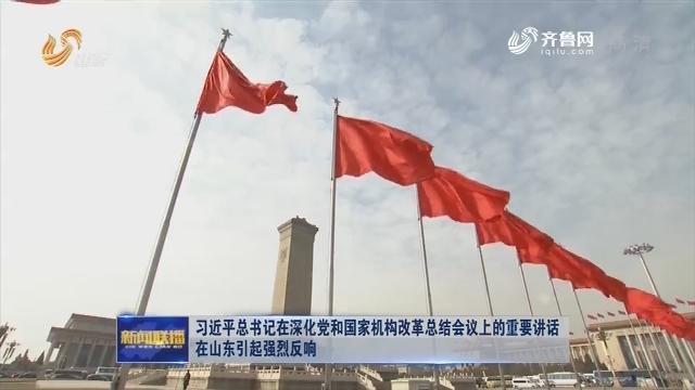 习近平总书记在深化党和国家机构改革总结会议上的重要讲话在山东引起强烈反响
